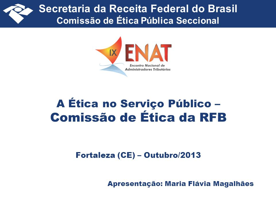 Secretaria da Receita Federal do Brasil Comissão de Ética Pública Seccional A Ética no Serviço Público – Comissão de Ética da RFB Fortaleza (CE) – Outubro/2013 Apresentação: Maria Flávia Magalhães