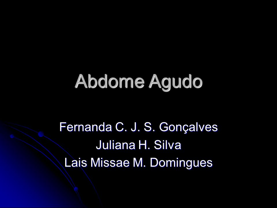 Abdome Agudo Fernanda C. J. S. Gonçalves Juliana H. Silva Lais Missae M. Domingues