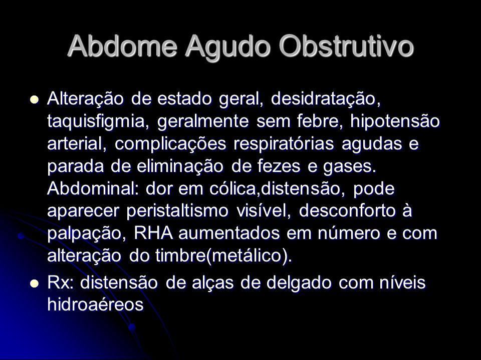 Abdome Agudo Obstrutivo Alteração de estado geral, desidratação, taquisfigmia, geralmente sem febre, hipotensão arterial, complicações respiratórias a