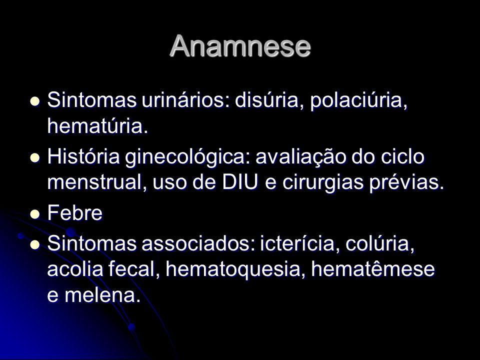 Anamnese Sintomas urinários: disúria, polaciúria, hematúria. Sintomas urinários: disúria, polaciúria, hematúria. História ginecológica: avaliação do c