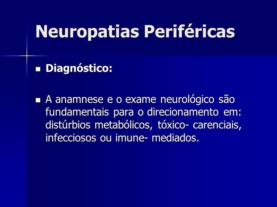 Neuropatias Periféricas Diagnóstico: Diagnóstico: A anamnese e o exame neurológico são fundamentais para o direcionamento em: distúrbios metabólicos,
