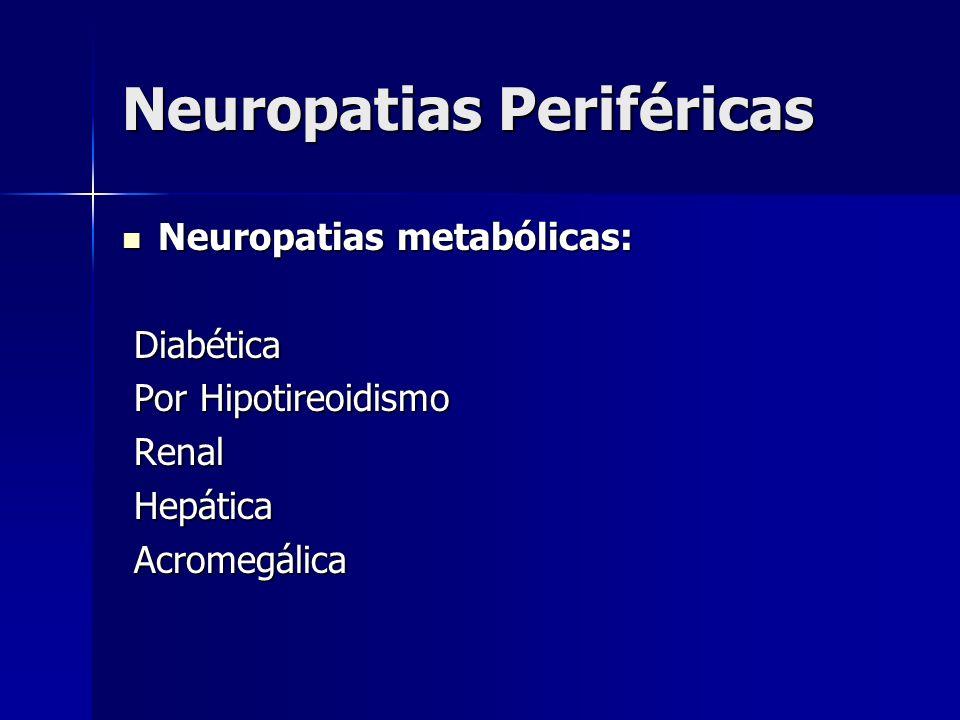 Neuropatias Periféricas Neuropatias metabólicas: Neuropatias metabólicas: Diabética Diabética Por Hipotireoidismo Por Hipotireoidismo Renal Renal Hepá