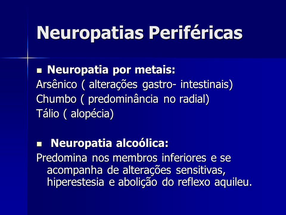 Neuropatias Periféricas Neuropatia por metais: Neuropatia por metais: Arsênico ( alterações gastro- intestinais) Chumbo ( predominância no radial) Tál