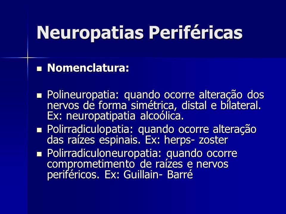 Neuropatias Periféricas Nomenclatura: Nomenclatura: Polineuropatia: quando ocorre alteração dos nervos de forma simétrica, distal e bilateral. Ex: neu
