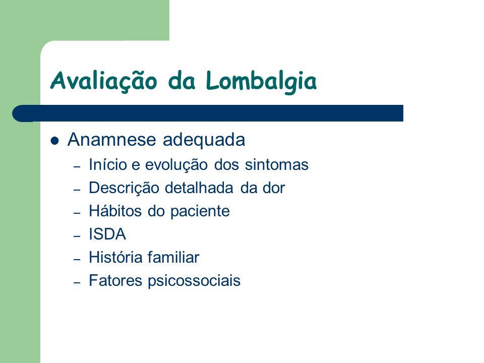 Avaliação da Lombalgia Anamnese adequada – Início e evolução dos sintomas – Descrição detalhada da dor – Hábitos do paciente – ISDA – História familia