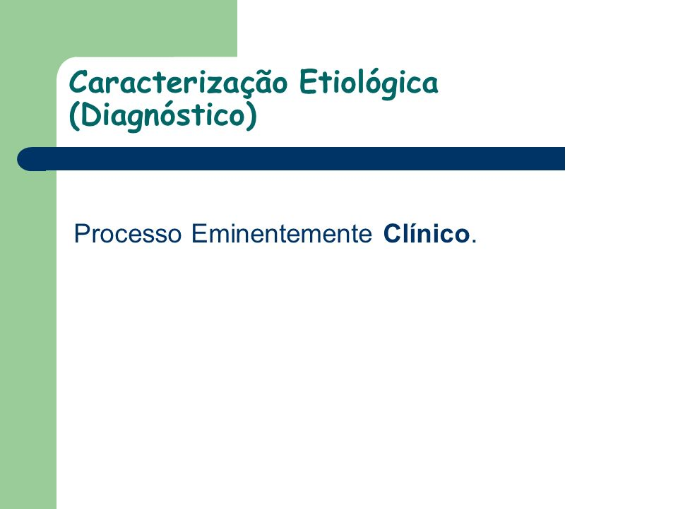 Caracterização Etiológica (Diagnóstico) Processo Eminentemente Clínico.