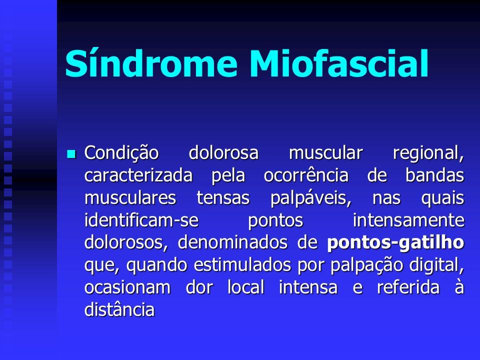 Síndrome Miofascial Condição dolorosa muscular regional, caracterizada pela ocorrência de bandas musculares tensas palpáveis, nas quais identificam-se