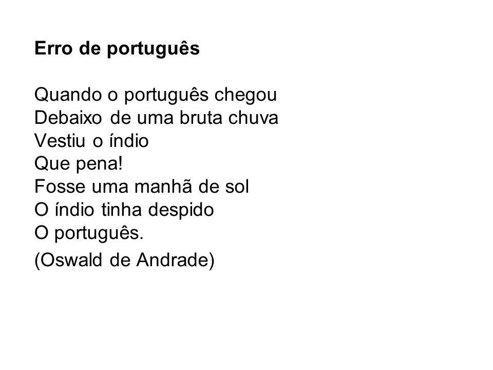 Erro de português Quando o português chegou Debaixo de uma bruta chuva Vestiu o índio Que pena! Fosse uma manhã de sol O índio tinha despido O portugu