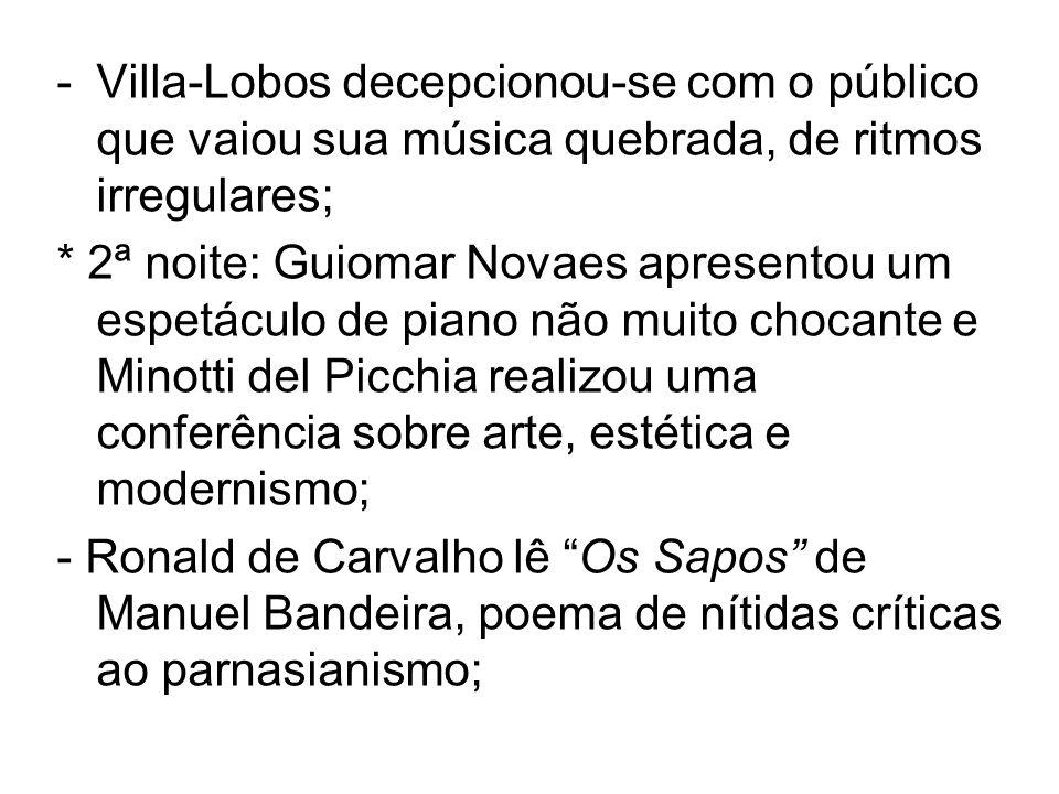 -Villa-Lobos decepcionou-se com o público que vaiou sua música quebrada, de ritmos irregulares; * 2ª noite: Guiomar Novaes apresentou um espetáculo de