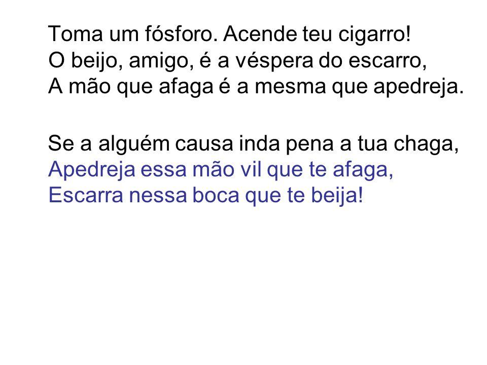 Toma um fósforo. Acende teu cigarro! O beijo, amigo, é a véspera do escarro, A mão que afaga é a mesma que apedreja. Se a alguém causa inda pena a tua