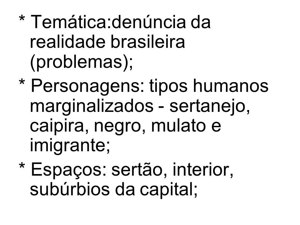 * Temática:denúncia da realidade brasileira (problemas); * Personagens: tipos humanos marginalizados - sertanejo, caipira, negro, mulato e imigrante;