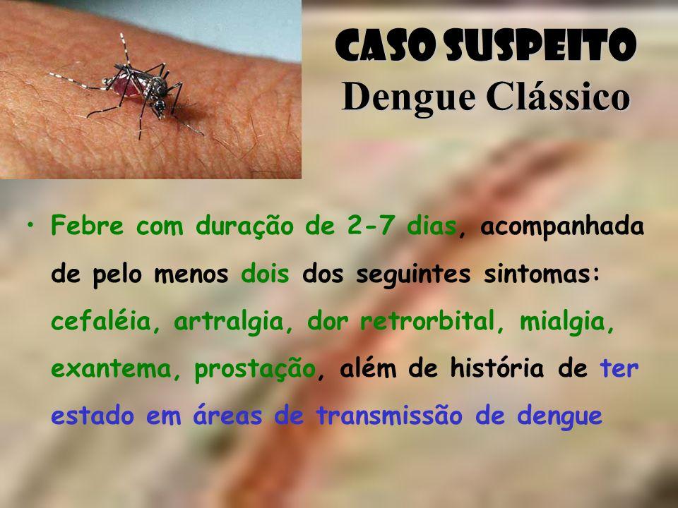 Caso Suspeito Dengue Clássico Febre com duração de 2-7 dias, acompanhada de pelo menos dois dos seguintes sintomas: cefaléia, artralgia, dor retrorbit