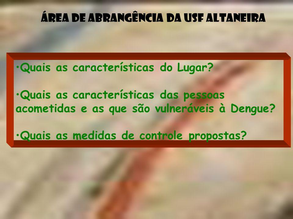 Área de abrangência da USF Altaneira Quais as características do Lugar? Quais as características das pessoas acometidas e as que são vulneráveis à Den