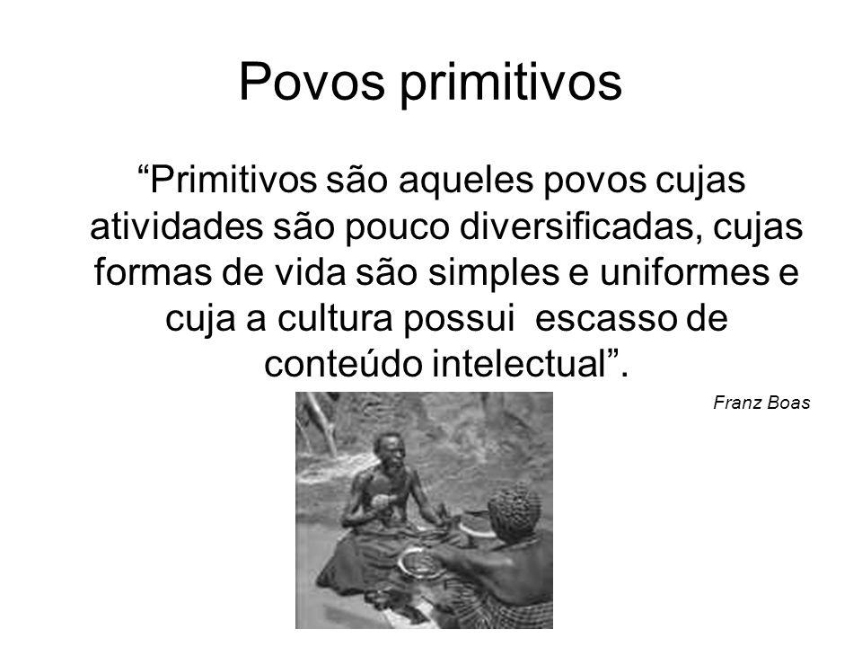 Povos primitivos Primitivos são aqueles povos cujas atividades são pouco diversificadas, cujas formas de vida são simples e uniformes e cuja a cultura