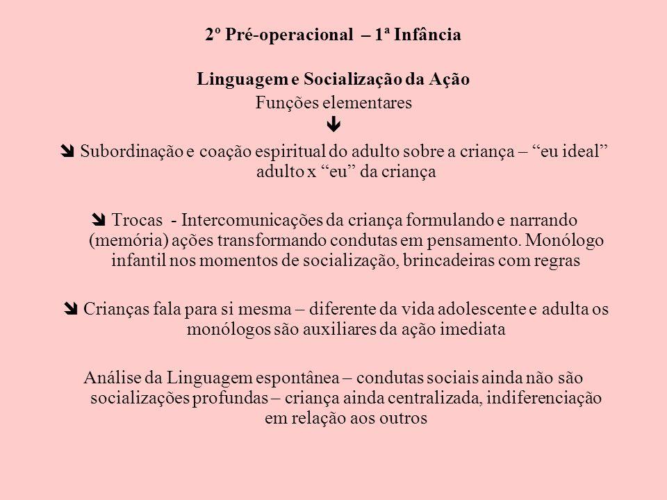 2º Pré-operacional – 1ª Infância Linguagem e Socialização da Ação Funções elementares Subordinação e coação espiritual do adulto sobre a criança – eu