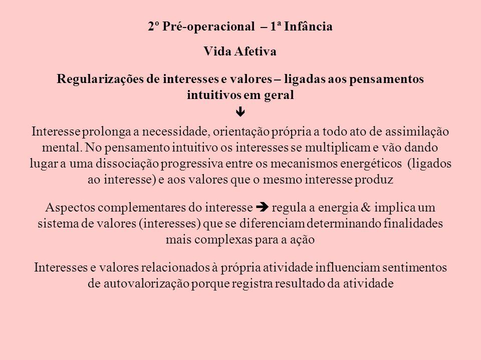 2º Pré-operacional – 1ª Infância Vida Afetiva Regularizações de interesses e valores – ligadas aos pensamentos intuitivos em geral Interesse prolonga