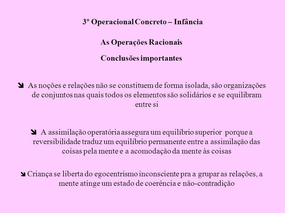 3º Operacional Concreto – Infância As Operações Racionais Conclusões importantes As noções e relações não se constituem de forma isolada, são organiza