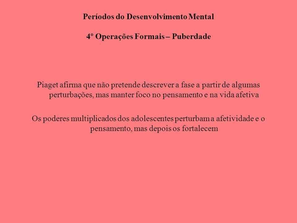 Períodos do Desenvolvimento Mental 4º Operações Formais – Puberdade Piaget afirma que não pretende descrever a fase a partir de algumas perturbações,