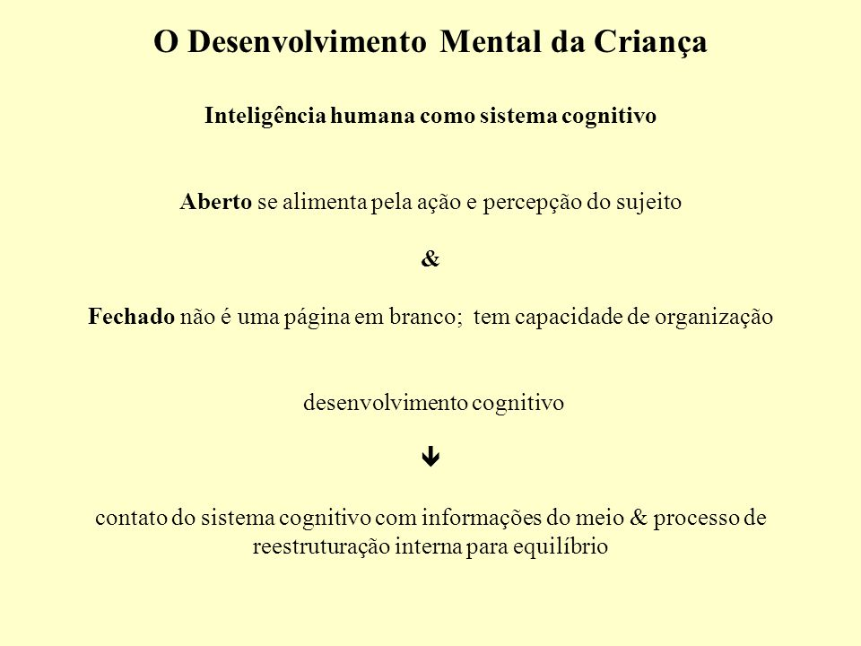 O Desenvolvimento Mental da Criança Inteligência humana como sistema cognitivo Aberto se alimenta pela ação e percepção do sujeito & Fechado não é uma