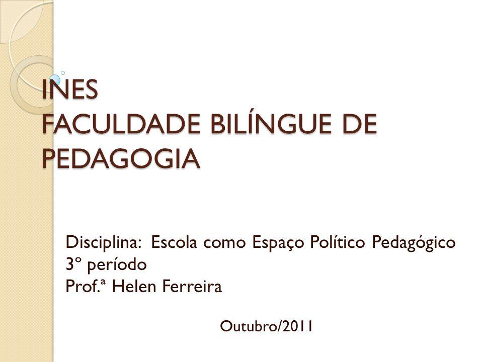 INES FACULDADE BILÍNGUE DE PEDAGOGIA Disciplina: Escola como Espaço Político Pedagógico 3º período Prof.ª Helen Ferreira Outubro/2011