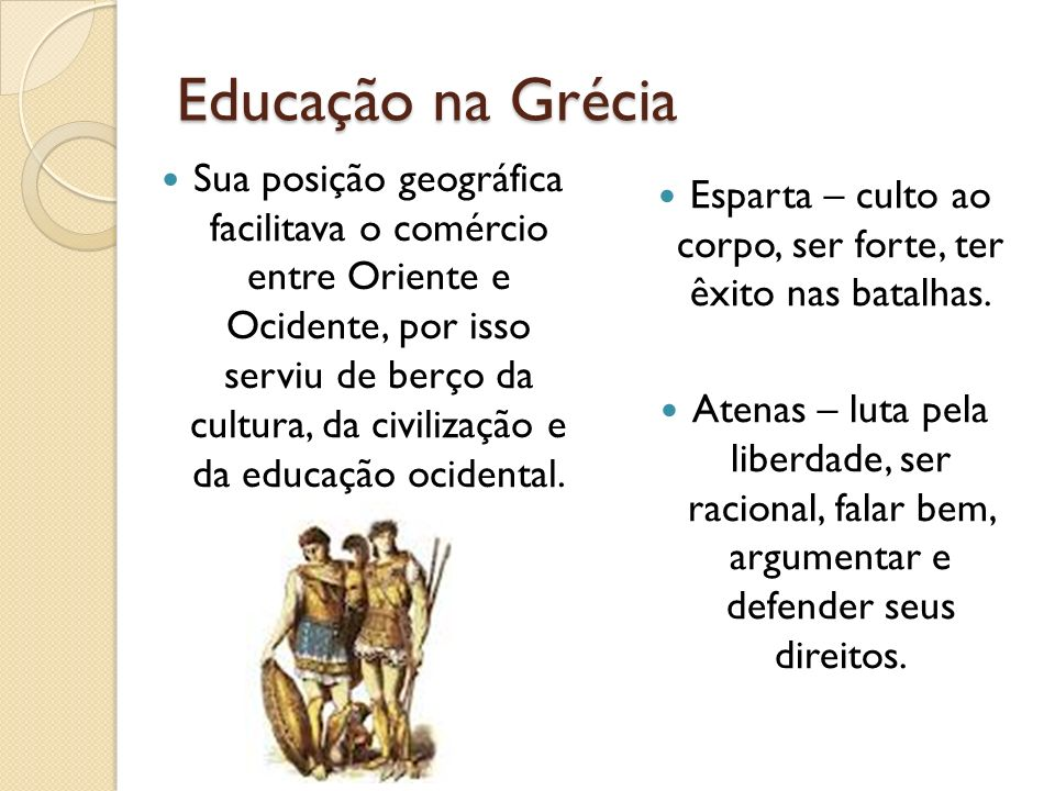 Educação na Grécia Sua posição geográfica facilitava o comércio entre Oriente e Ocidente, por isso serviu de berço da cultura, da civilização e da edu
