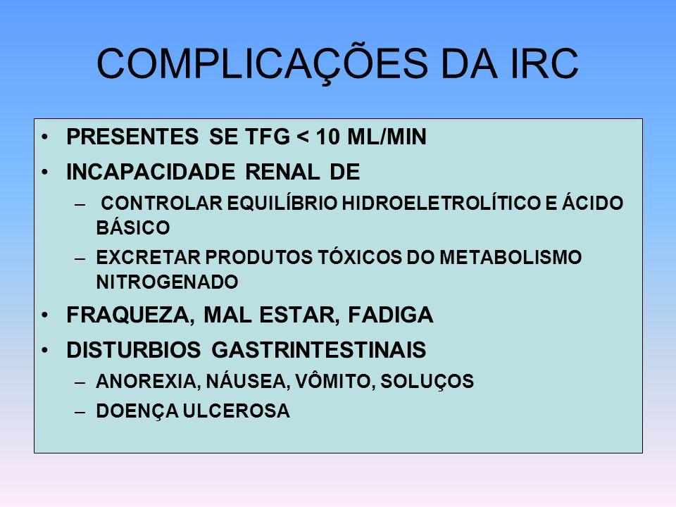 COMPLICAÇÕES DA IRC PRESENTES SE TFG < 10 ML/MIN INCAPACIDADE RENAL DE – CONTROLAR EQUILÍBRIO HIDROELETROLÍTICO E ÁCIDO BÁSICO –EXCRETAR PRODUTOS TÓXI