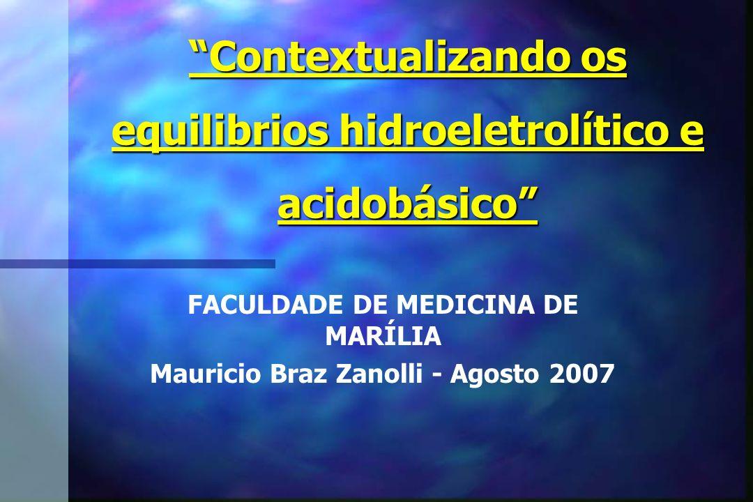 Contextualizando os equilibrios hidroeletrolítico e acidobásico FACULDADE DE MEDICINA DE MARÍLIA Mauricio Braz Zanolli - Agosto 2007