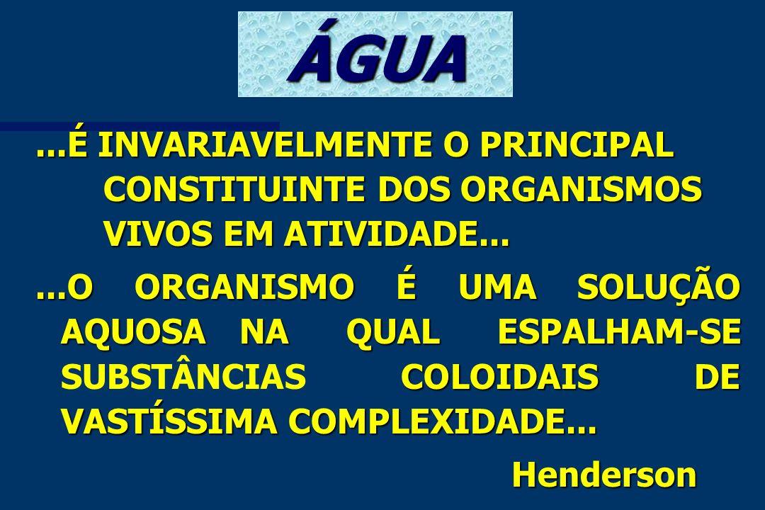 ÁGUA...É INVARIAVELMENTE O PRINCIPAL CONSTITUINTE DOS ORGANISMOS VIVOS EM ATIVIDADE......O ORGANISMO É UMA SOLUÇÃO AQUOSANA QUAL ESPALHAM-SE COLOIDAIS