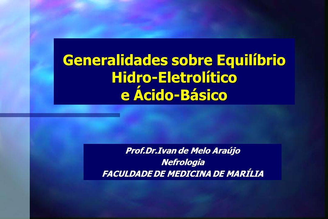 Generalidades sobre Equilíbrio Hidro-Eletrolítico e Ácido-Básico Prof.Dr.Ivan de Melo Araújo Nefrologia FACULDADE DE MEDICINA DE MARÍLIA