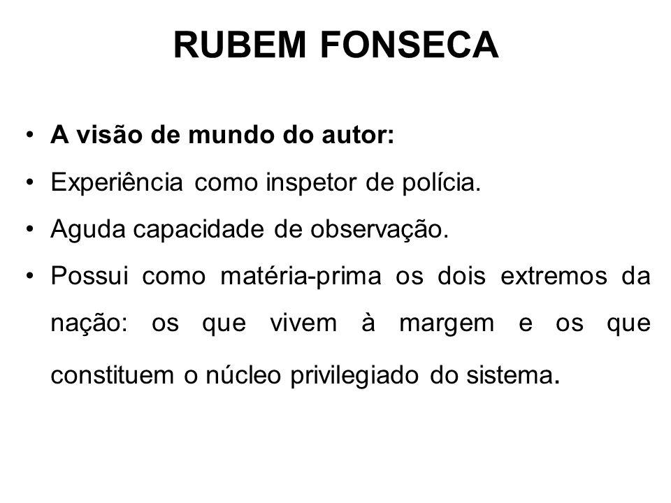 RUBEM FONSECA A visão de mundo do autor: Experiência como inspetor de polícia. Aguda capacidade de observação. Possui como matéria-prima os dois extre