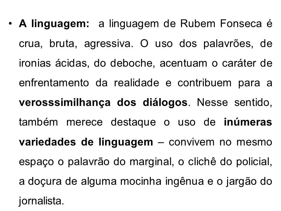 A linguagem: a linguagem de Rubem Fonseca é crua, bruta, agressiva. O uso dos palavrões, de ironias ácidas, do deboche, acentuam o caráter de enfrenta