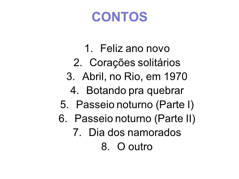CONTOS 1.Feliz ano novo 2.Corações solitários 3.Abril, no Rio, em 1970 4.Botando pra quebrar 5.Passeio noturno (Parte I) 6.Passeio noturno (Parte II)