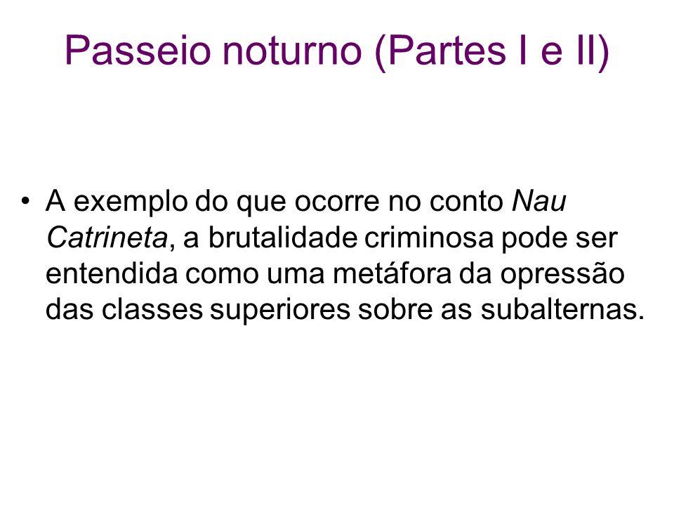Passeio noturno (Partes I e II) A exemplo do que ocorre no conto Nau Catrineta, a brutalidade criminosa pode ser entendida como uma metáfora da opress
