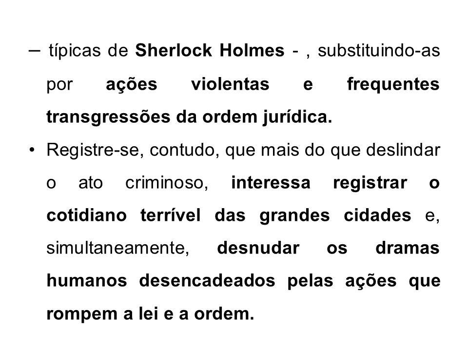 – típicas de Sherlock Holmes -, substituindo-as por ações violentas e frequentes transgressões da ordem jurídica. Registre-se, contudo, que mais do qu
