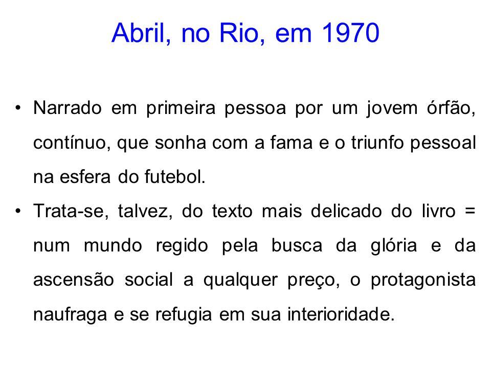 Abril, no Rio, em 1970 Narrado em primeira pessoa por um jovem órfão, contínuo, que sonha com a fama e o triunfo pessoal na esfera do futebol. Trata-s