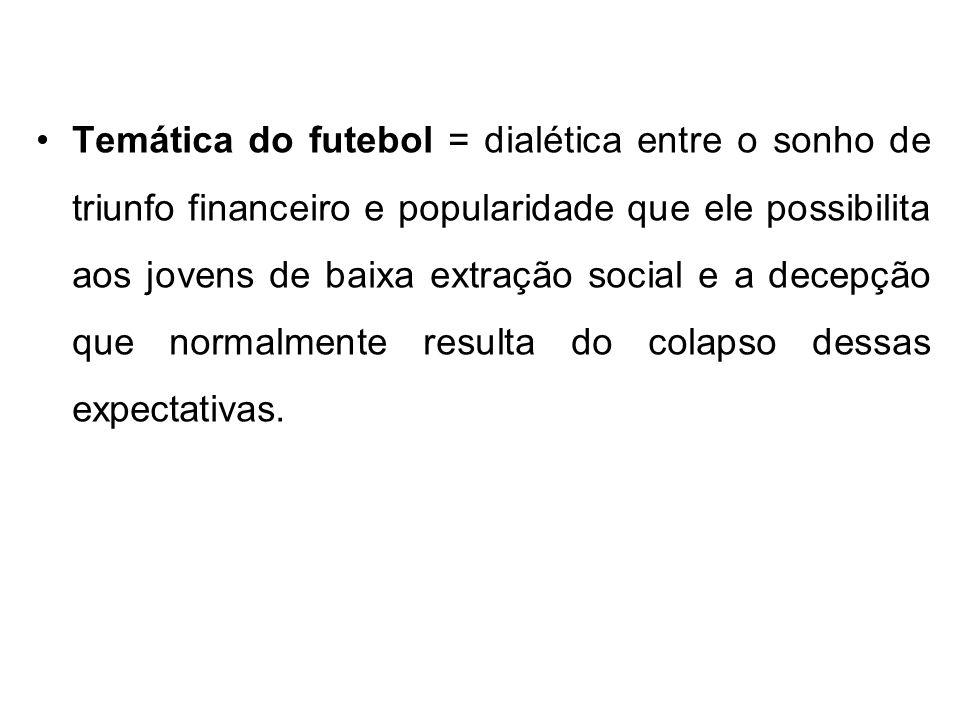 Temática do futebol = dialética entre o sonho de triunfo financeiro e popularidade que ele possibilita aos jovens de baixa extração social e a decepçã
