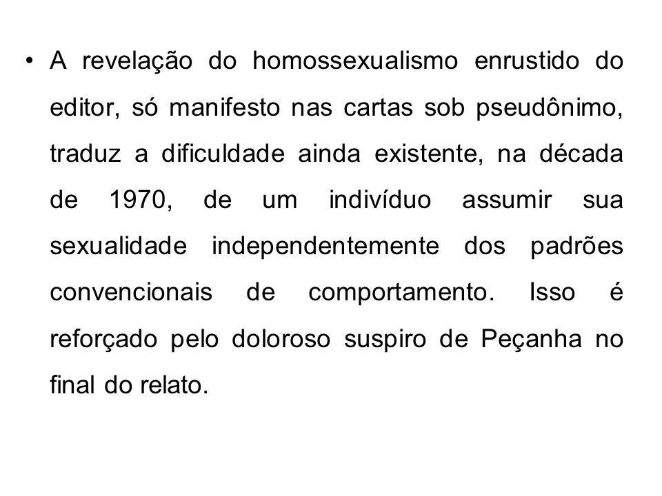 A revelação do homossexualismo enrustido do editor, só manifesto nas cartas sob pseudônimo, traduz a dificuldade ainda existente, na década de 1970, d