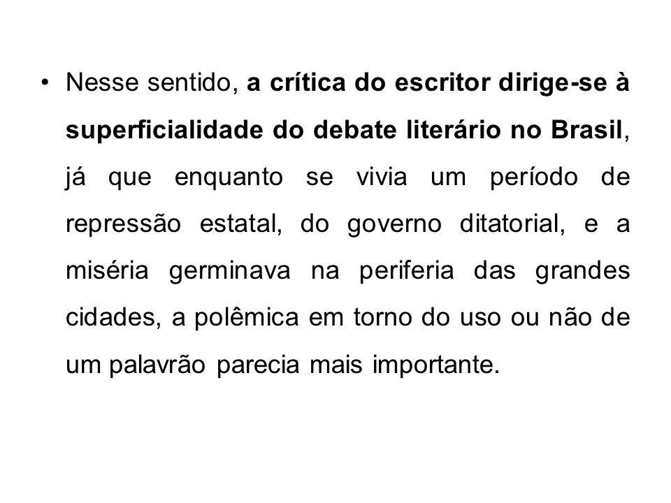 Nesse sentido, a crítica do escritor dirige-se à superficialidade do debate literário no Brasil, já que enquanto se vivia um período de repressão esta