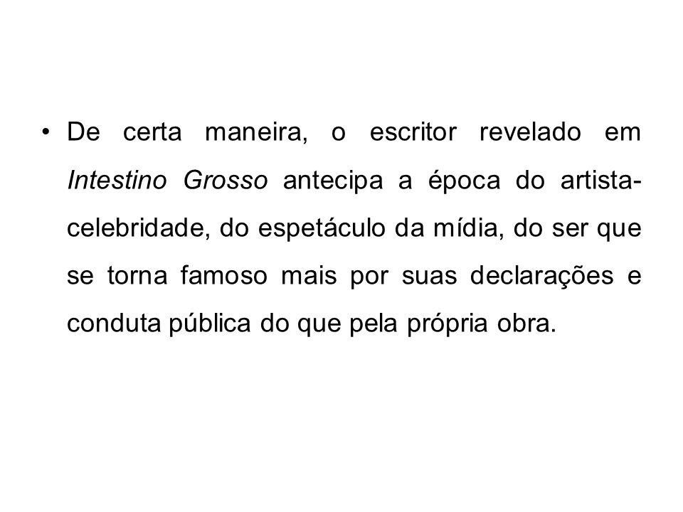 De certa maneira, o escritor revelado em Intestino Grosso antecipa a época do artista- celebridade, do espetáculo da mídia, do ser que se torna famoso