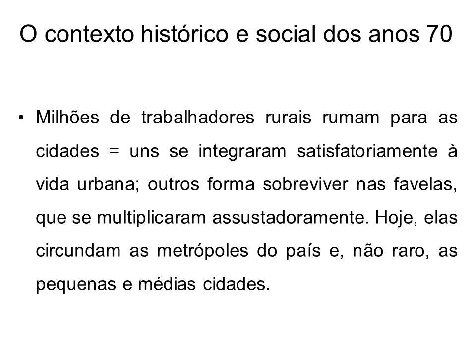 O contexto histórico e social dos anos 70 Milhões de trabalhadores rurais rumam para as cidades = uns se integraram satisfatoriamente à vida urbana; o