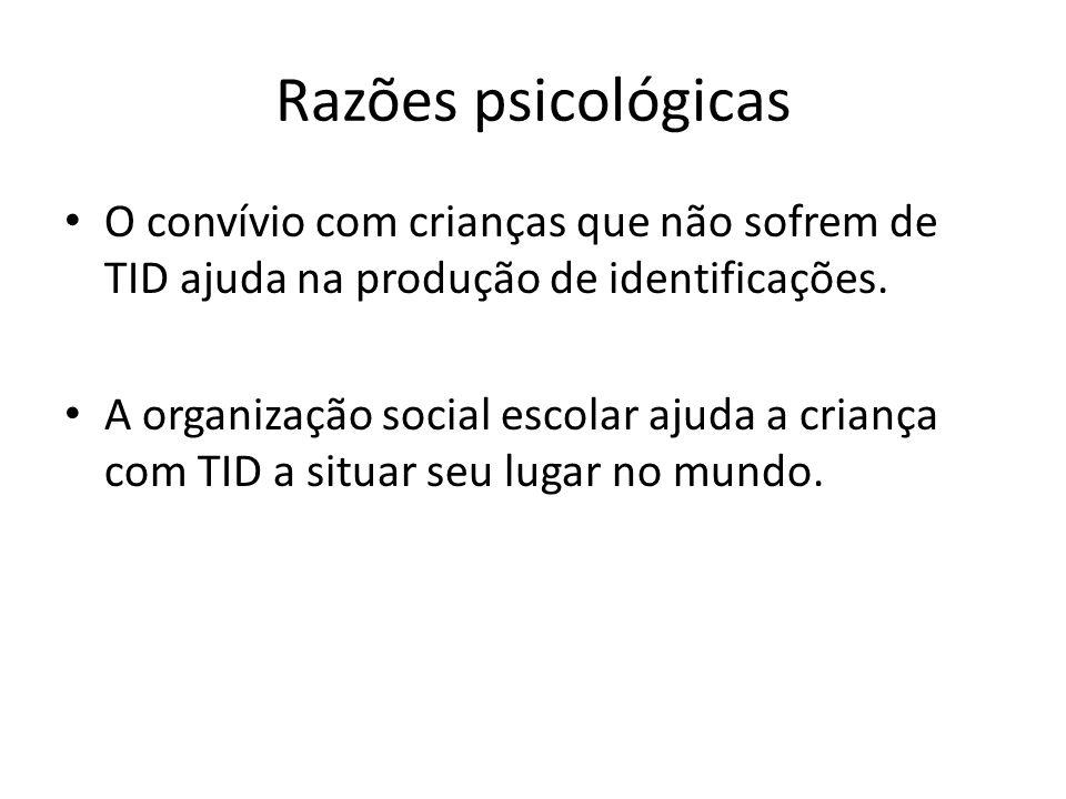 Razões psicológicas O convívio com crianças que não sofrem de TID ajuda na produção de identificações. A organização social escolar ajuda a criança co
