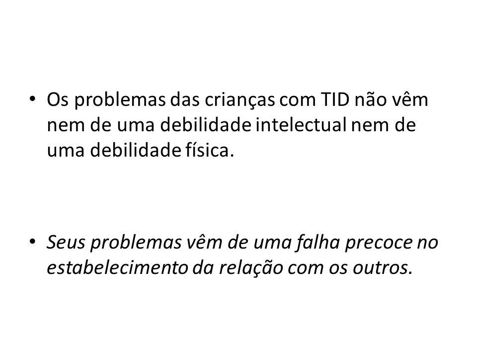 Os problemas das crianças com TID não vêm nem de uma debilidade intelectual nem de uma debilidade física. Seus problemas vêm de uma falha precoce no e