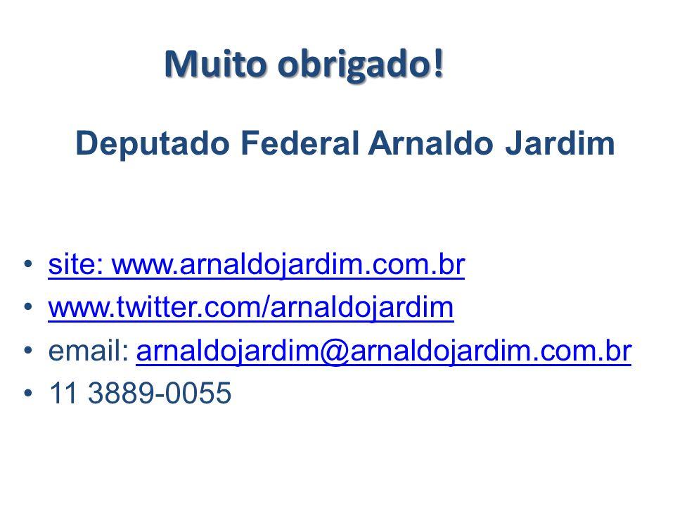 Muito obrigado! Deputado Federal Arnaldo Jardim site: www.arnaldojardim.com.br www.twitter.com/arnaldojardim email: arnaldojardim@arnaldojardim.com.br