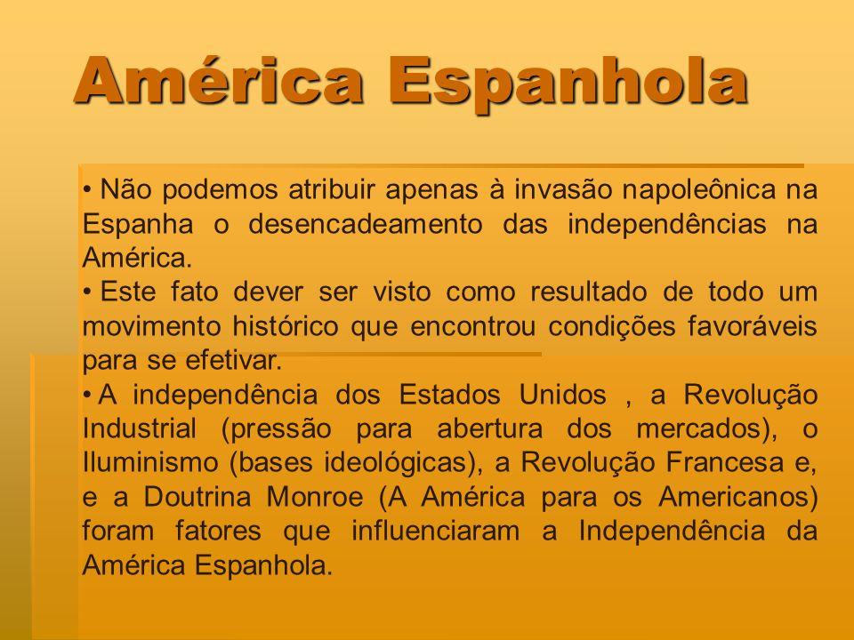 América Espanhola Não podemos atribuir apenas à invasão napoleônica na Espanha o desencadeamento das independências na América. Este fato dever ser vi