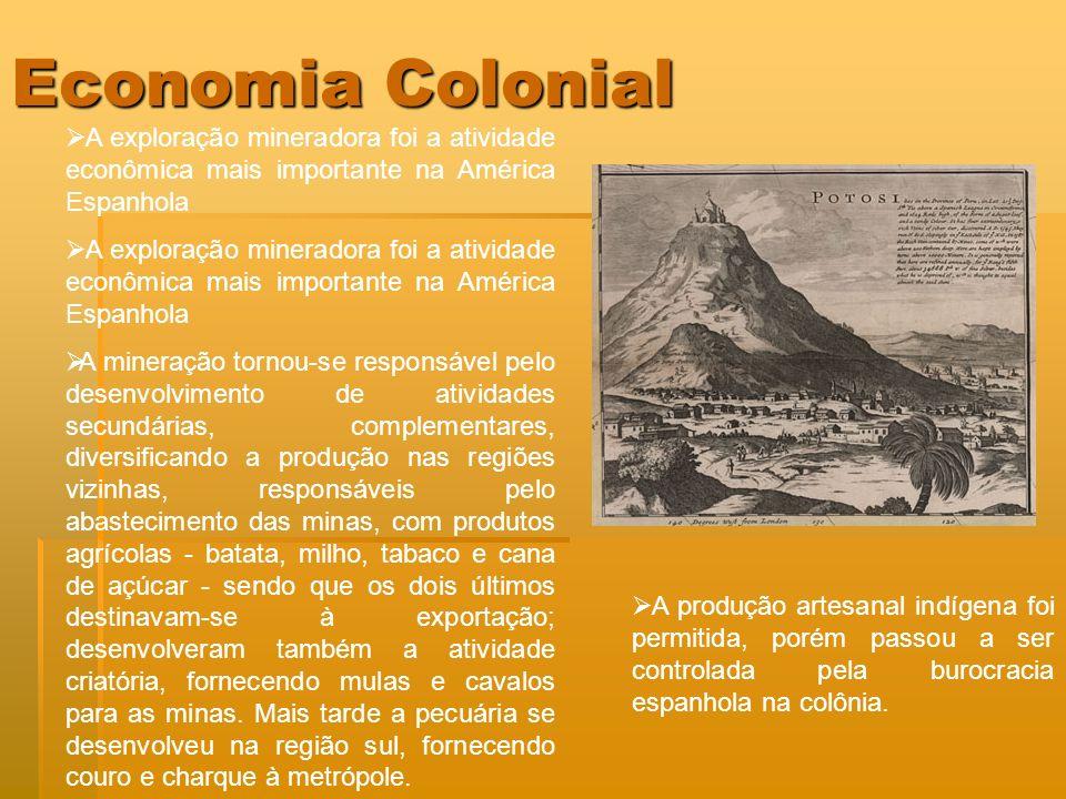 Economia Colonial A exploração mineradora foi a atividade econômica mais importante na América Espanhola A mineração tornou-se responsável pelo desenv