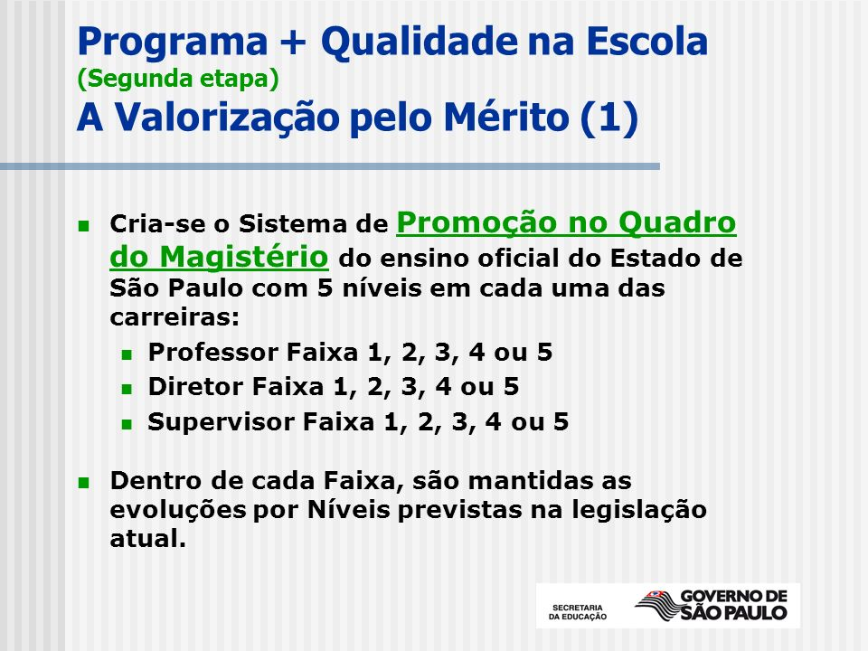 Programa + Qualidade na Escola (Segunda etapa) A Valorização pelo Mérito (1) Cria-se o Sistema de Promoção no Quadro do Magistério do ensino oficial do Estado de São Paulo com 5 níveis em cada uma das carreiras: Professor Faixa 1, 2, 3, 4 ou 5 Diretor Faixa 1, 2, 3, 4 ou 5 Supervisor Faixa 1, 2, 3, 4 ou 5 Dentro de cada Faixa, são mantidas as evoluções por Níveis previstas na legislação atual.