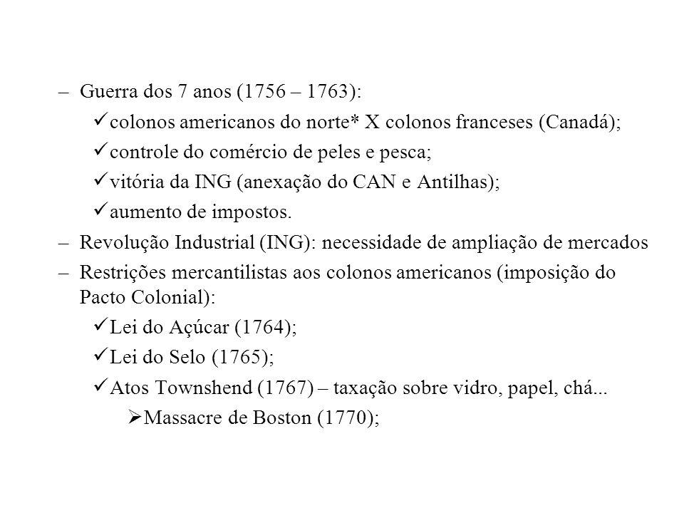 –Guerra dos 7 anos (1756 – 1763): colonos americanos do norte* X colonos franceses (Canadá); controle do comércio de peles e pesca; vitória da ING (an