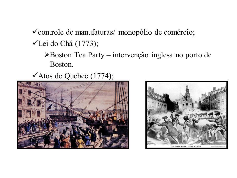 controle de manufaturas/ monopólio de comércio; Lei do Chá (1773); Boston Tea Party – intervenção inglesa no porto de Boston. Atos de Quebec (1774);