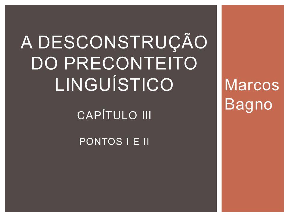 Marcos Bagno A DESCONSTRUÇÃO DO PRECONTEITO LINGUÍSTICO CAPÍTULO III PONTOS I E II