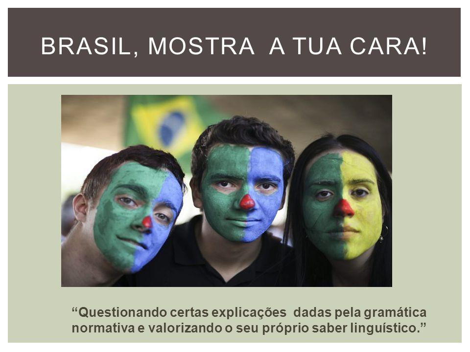 BRASIL, MOSTRA A TUA CARA! Questionando certas explicações dadas pela gramática normativa e valorizando o seu próprio saber linguístico.